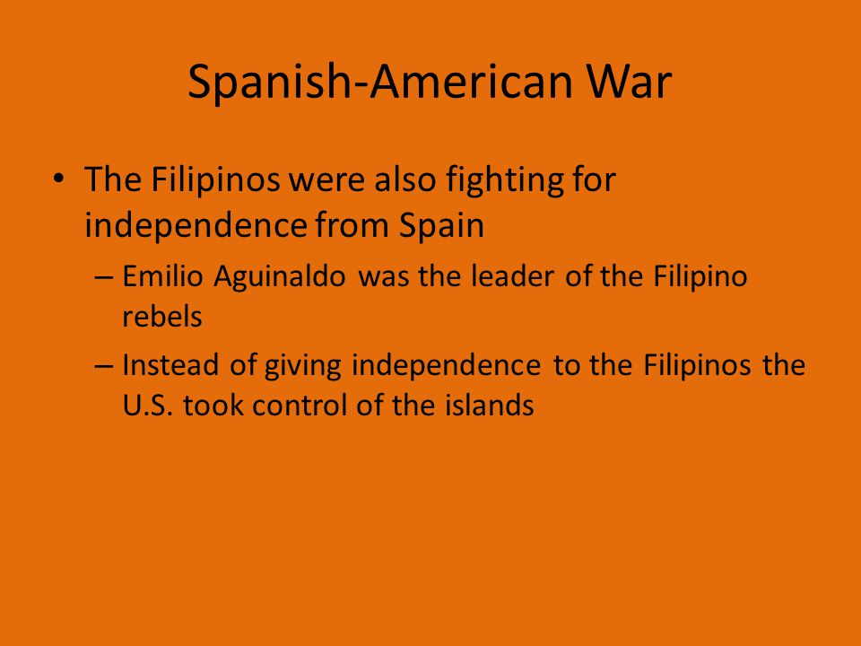 Spanish-American War The Filipinos were also fighting for independence from Spain. Emilio Aguinaldo was the leader of the Filipino rebels.