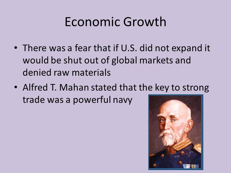 Economic Growth There was a fear that if U.S. did not expand it would be shut out of global markets and denied raw materials.