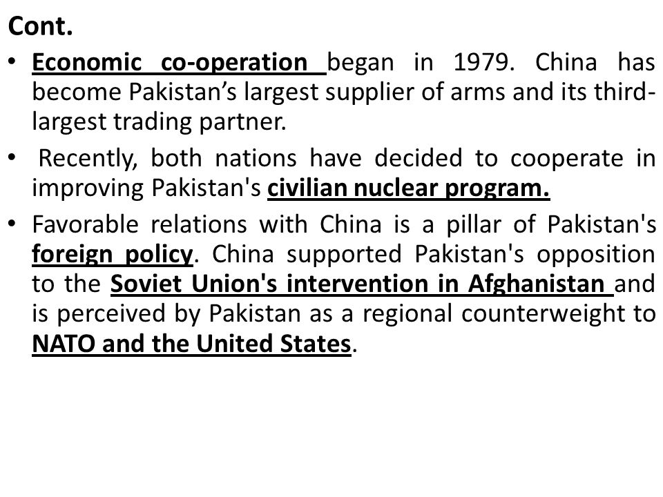 Cont. Economic co-operation began in 1979. China has become Pakistan's largest sup­plier of arms and its third-largest trad­ing partner.