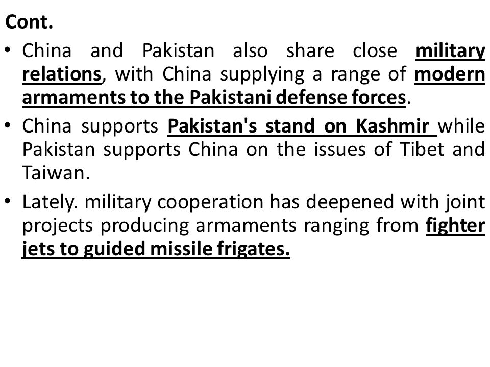 Cont. China and Pakistan also share close military relations, with China supplying a range of modern armaments to the Pakistani defense forces.