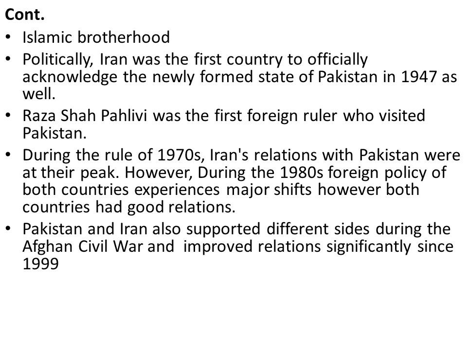 Cont. Islamic brotherhood. Politically, Iran was the first country to officially acknowledge the newly formed state of Pakistan in 1947 as well.