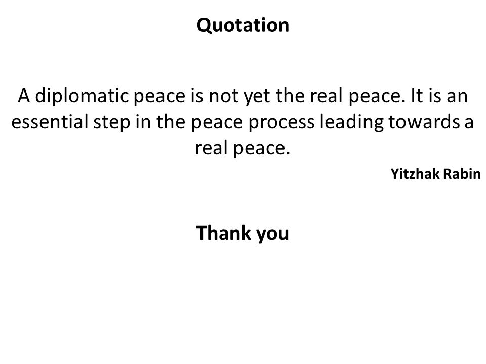 Quotation A diplomatic peace is not yet the real peace. It is an essential step in the peace process leading towards a real peace.