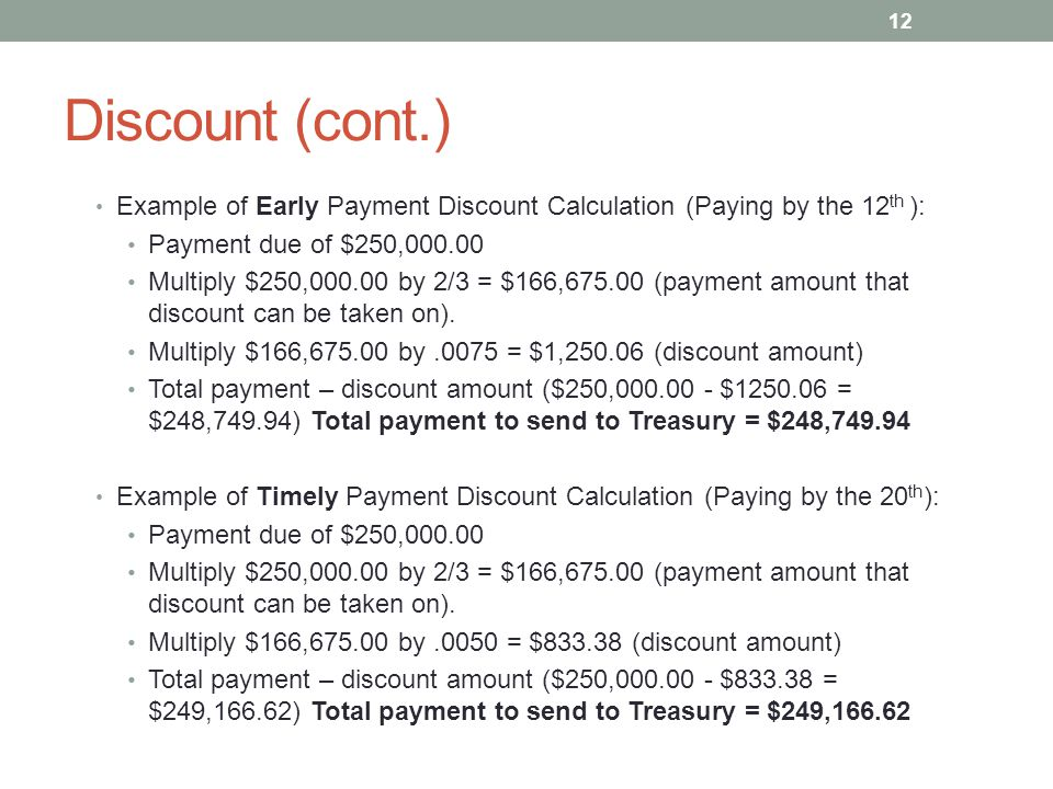 Discount (cont.) Example of Early Payment Discount Calculation (Paying by the 12th ): Payment due of $250,000.00.