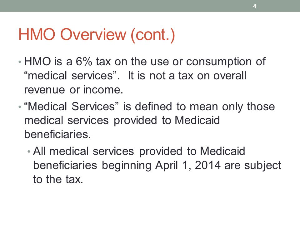 HMO Overview (cont.) HMO is a 6% tax on the use or consumption of medical services . It is not a tax on overall revenue or income.
