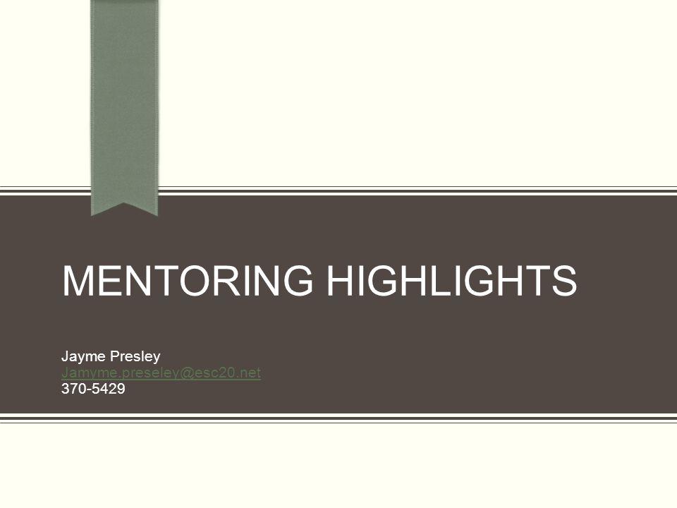 Mentoring Highlights Jayme Presley Jamyme.preseley@esc20.net 370-5429