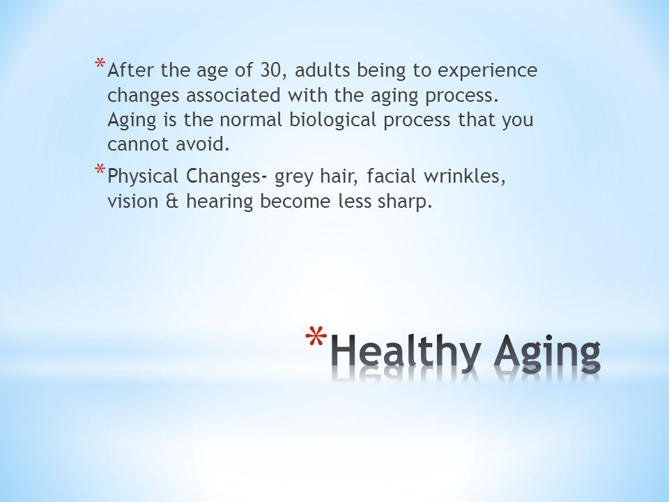 After the age of 30, adults being to experience changes associated with the aging process. Aging is the normal biological process that you cannot avoid.