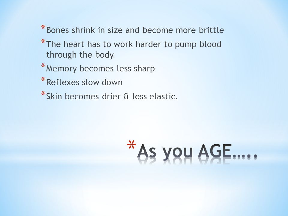 As you AGE….. Bones shrink in size and become more brittle