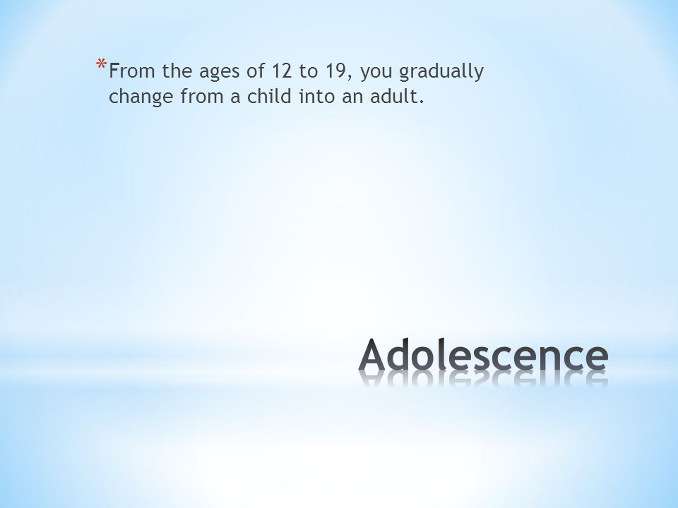 From the ages of 12 to 19, you gradually change from a child into an adult.