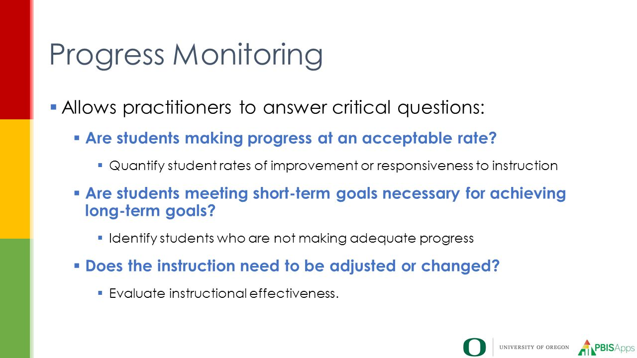 Progress Monitoring Allows practitioners to answer critical questions: