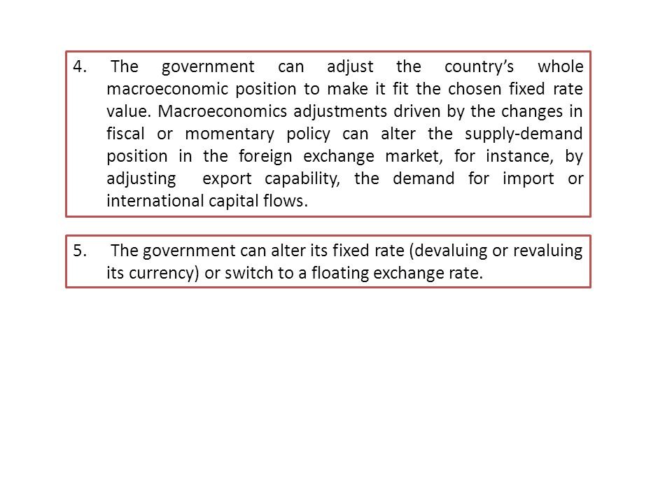 The government can adjust the country's whole macroeconomic position to make it fit the chosen fixed rate value. Macroeconomics adjustments driven by the changes in fiscal or momentary policy can alter the supply-demand position in the foreign exchange market, for instance, by adjusting export capability, the demand for import or international capital flows.