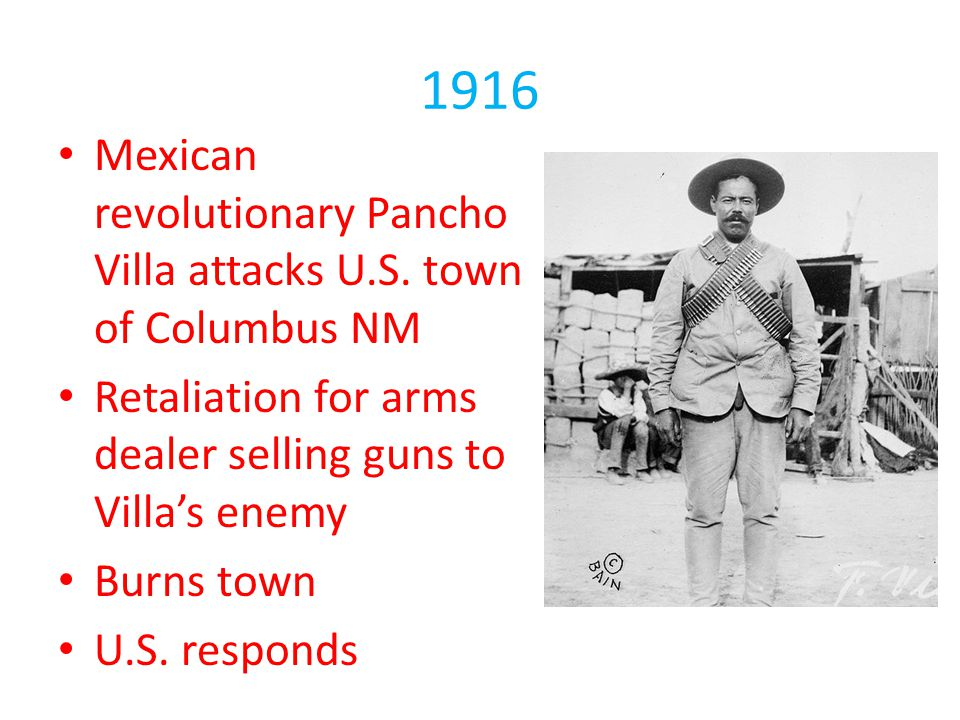 1916 Mexican revolutionary Pancho Villa attacks U.S. town of Columbus NM. Retaliation for arms dealer selling guns to Villa's enemy.