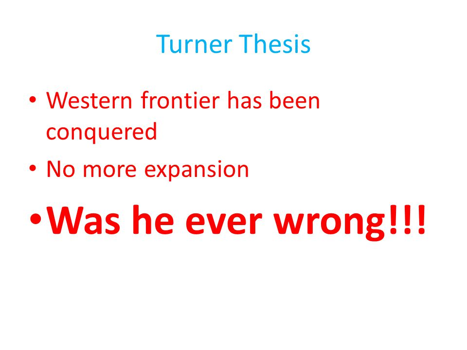 Was he ever wrong!!! Turner Thesis Western frontier has been conquered