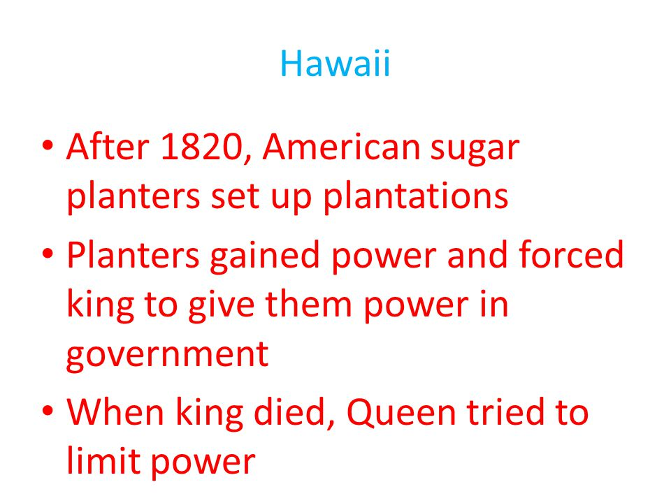 Hawaii After 1820, American sugar planters set up plantations. Planters gained power and forced king to give them power in government.