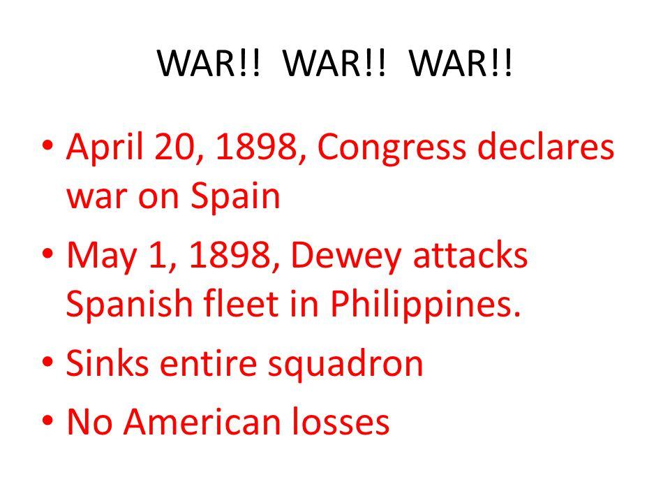 WAR!! WAR!! WAR!! April 20, 1898, Congress declares war on Spain. May 1, 1898, Dewey attacks Spanish fleet in Philippines.