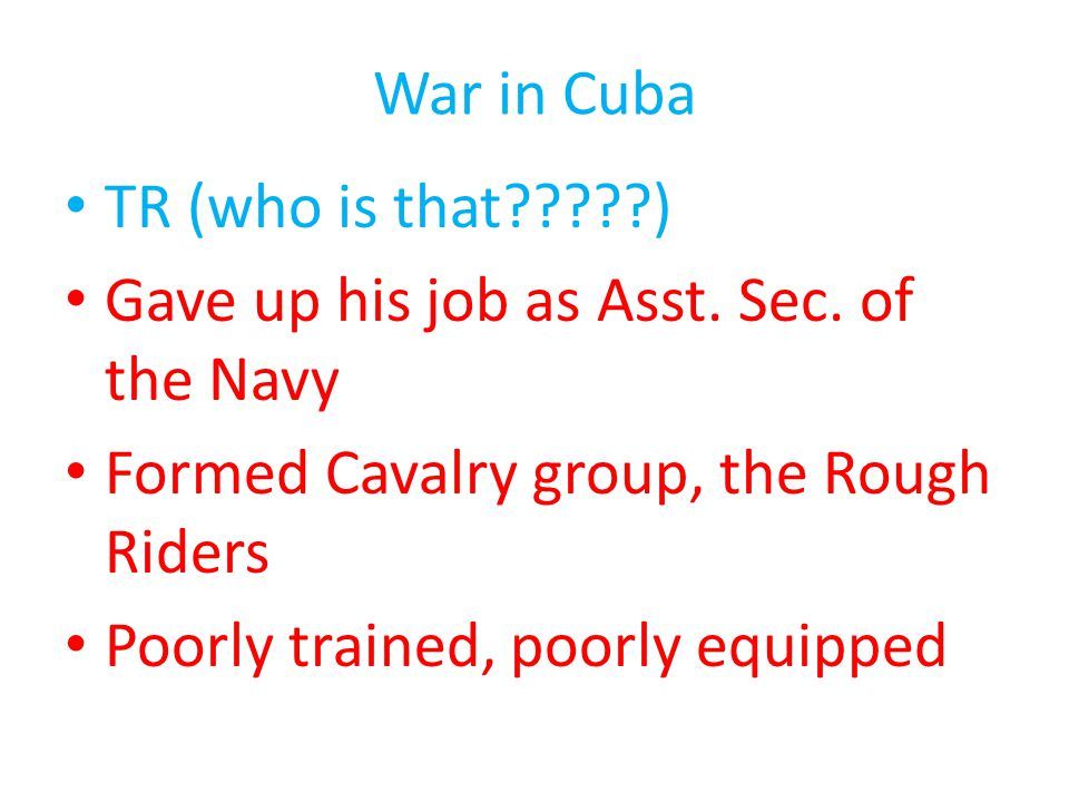 War in Cuba TR (who is that ) Gave up his job as Asst. Sec. of the Navy. Formed Cavalry group, the Rough Riders.