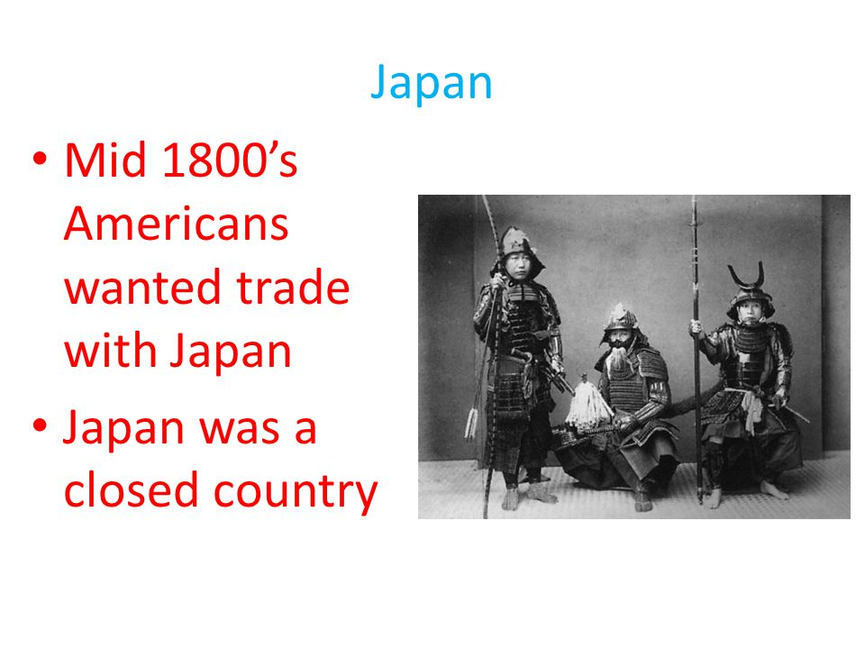 Japan Mid 1800's Americans wanted trade with Japan Japan was a closed country