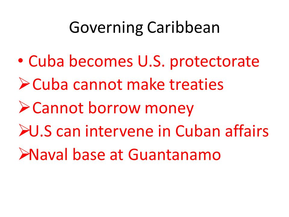 Governing Caribbean Cuba becomes U.S. protectorate. Cuba cannot make treaties. Cannot borrow money.