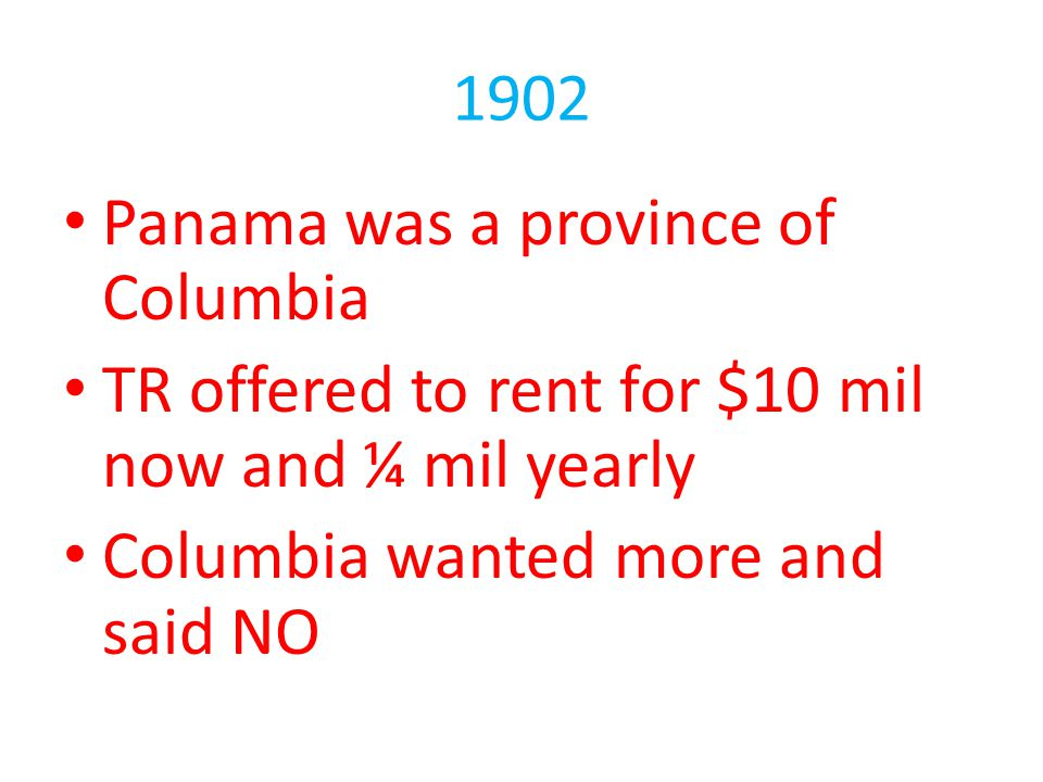 1902 Panama was a province of Columbia. TR offered to rent for $10 mil now and ¼ mil yearly.