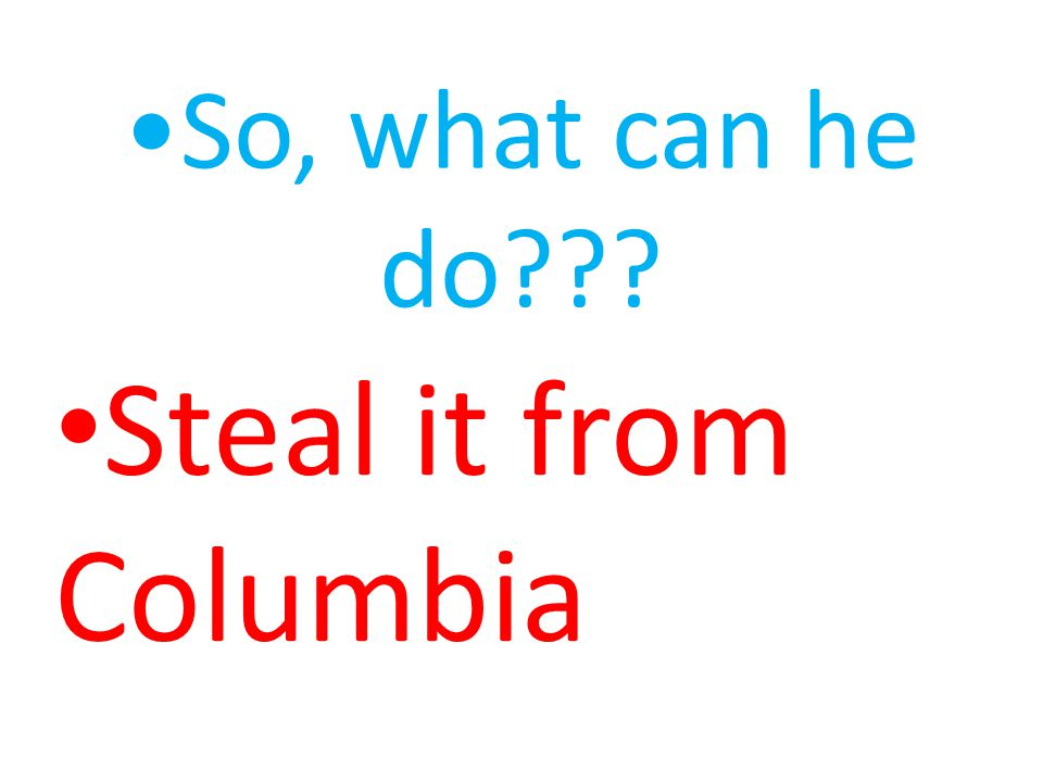 So, what can he do Steal it from Columbia