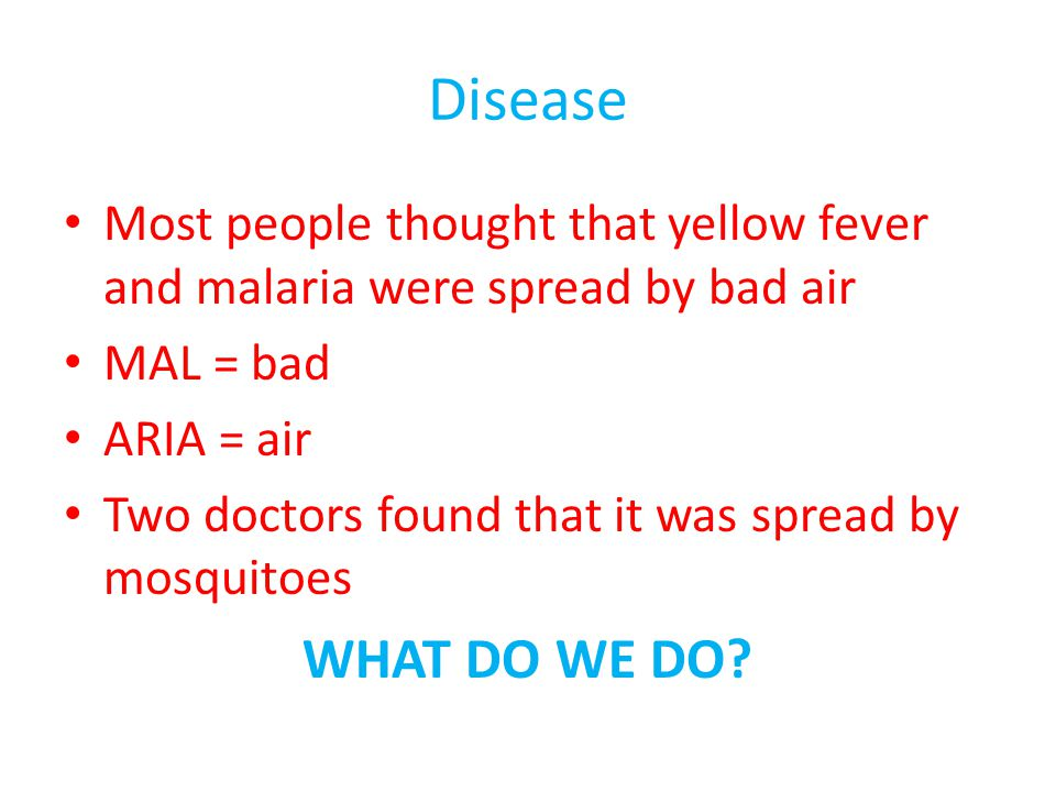 Disease Most people thought that yellow fever and malaria were spread by bad air. MAL = bad. ARIA = air.