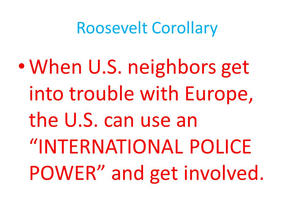 Roosevelt Corollary When U.S. neighbors get into trouble with Europe, the U.S.