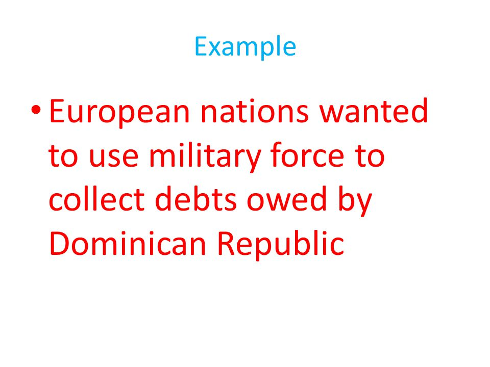 Example European nations wanted to use military force to collect debts owed by Dominican Republic