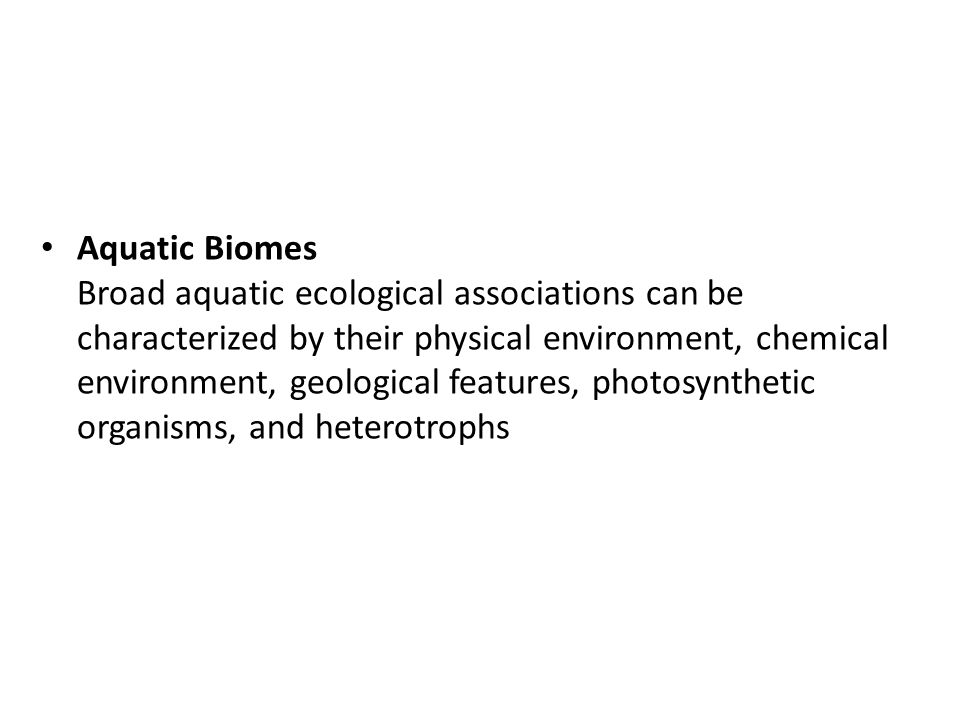 Aquatic Biomes Broad aquatic ecological associations can be characterized by their physical environment, chemical environment, geological features, photosynthetic organisms, and heterotrophs