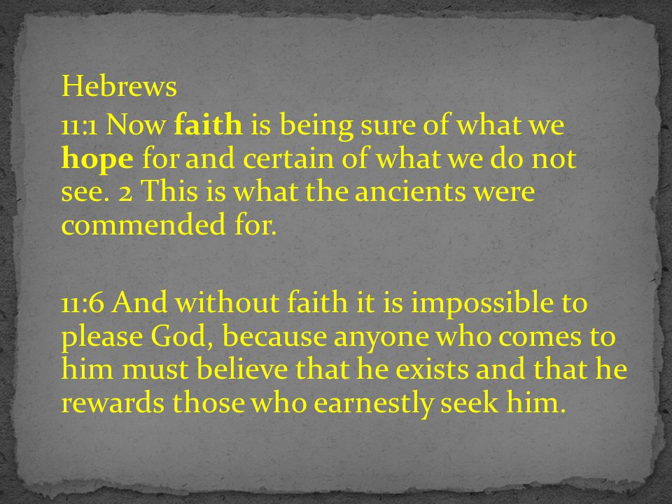 Hebrews 11:1 Now faith is being sure of what we hope for and certain of what we do not see. 2 This is what the ancients were commended for.