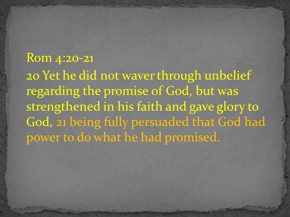 Rom 4:20-21 20 Yet he did not waver through unbelief regarding the promise of God, but was strengthened in his faith and gave glory to God, 21 being fully persuaded that God had power to do what he had promised.