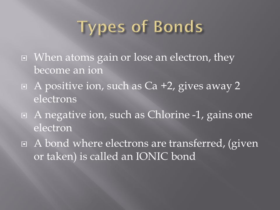Types of Bonds When atoms gain or lose an electron, they become an ion