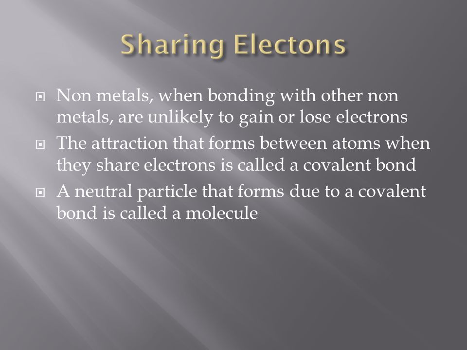 Sharing Electons Non metals, when bonding with other non metals, are unlikely to gain or lose electrons.