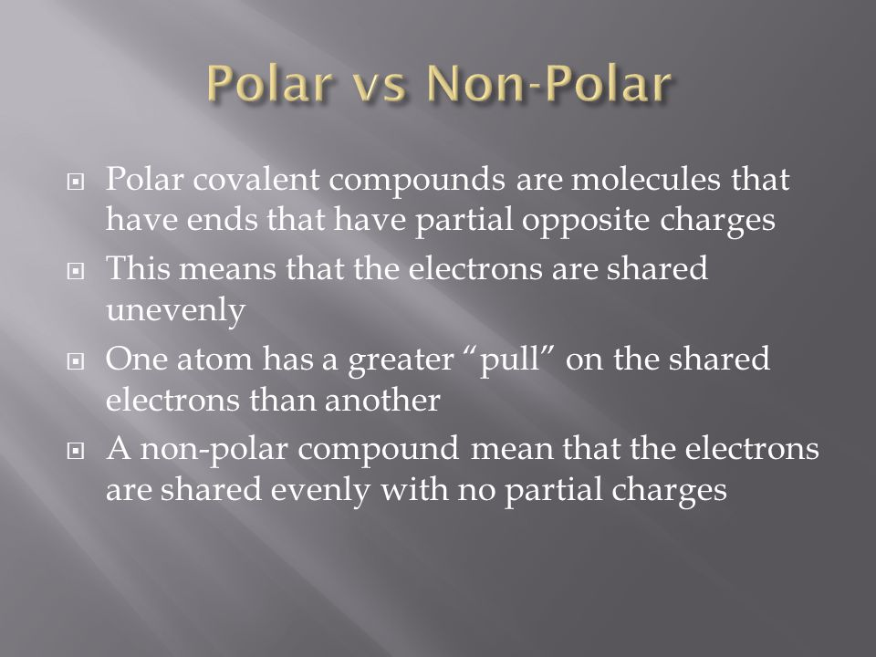 Polar vs Non-Polar Polar covalent compounds are molecules that have ends that have partial opposite charges.