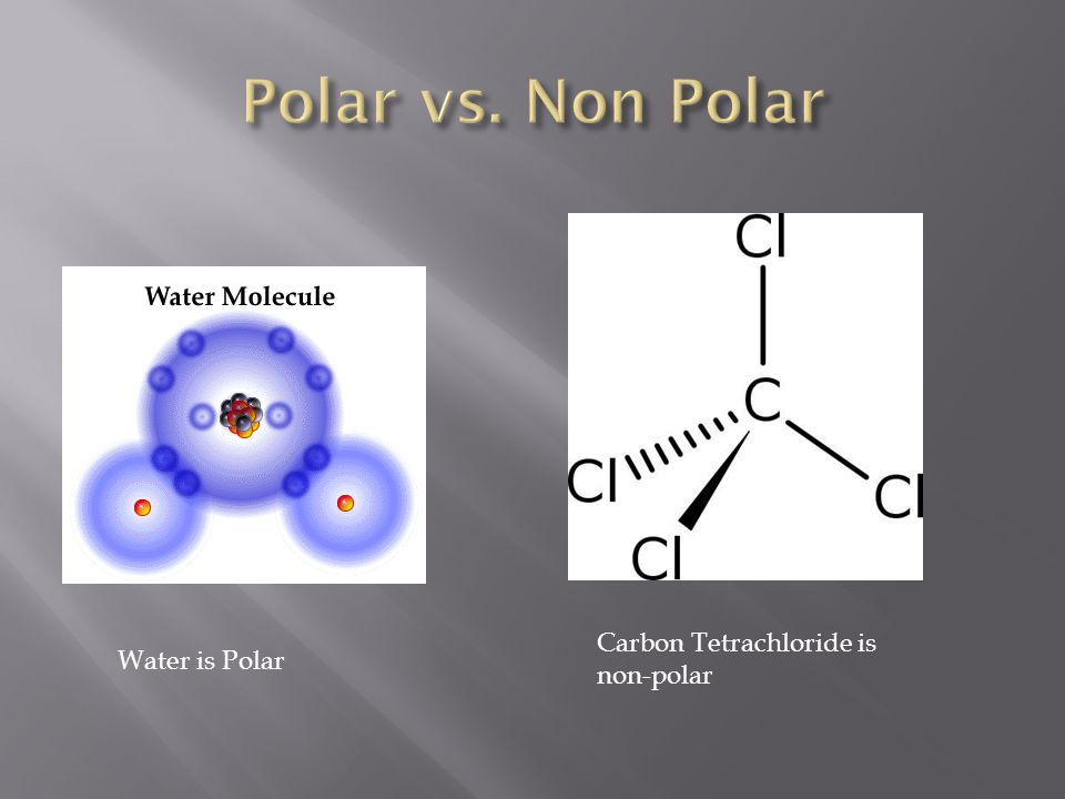 Polar vs. Non Polar Carbon Tetrachloride is non-polar Water is Polar