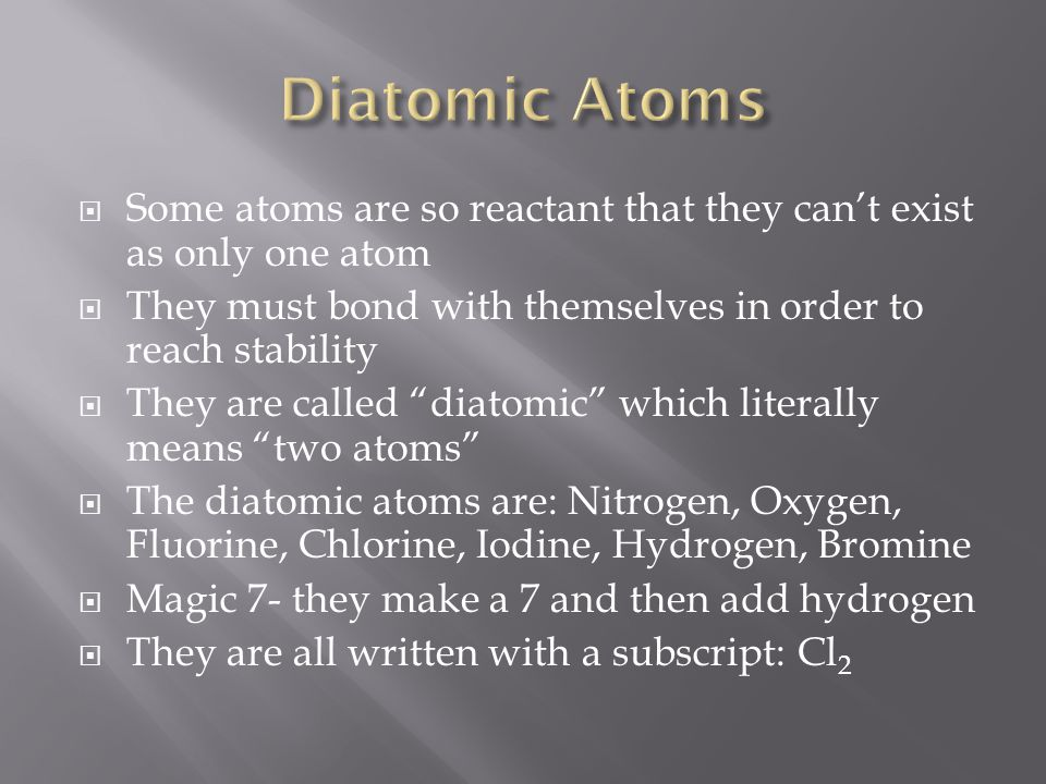 Diatomic Atoms Some atoms are so reactant that they can't exist as only one atom. They must bond with themselves in order to reach stability.