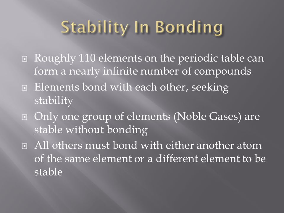 Stability In Bonding Roughly 110 elements on the periodic table can form a nearly infinite number of compounds.