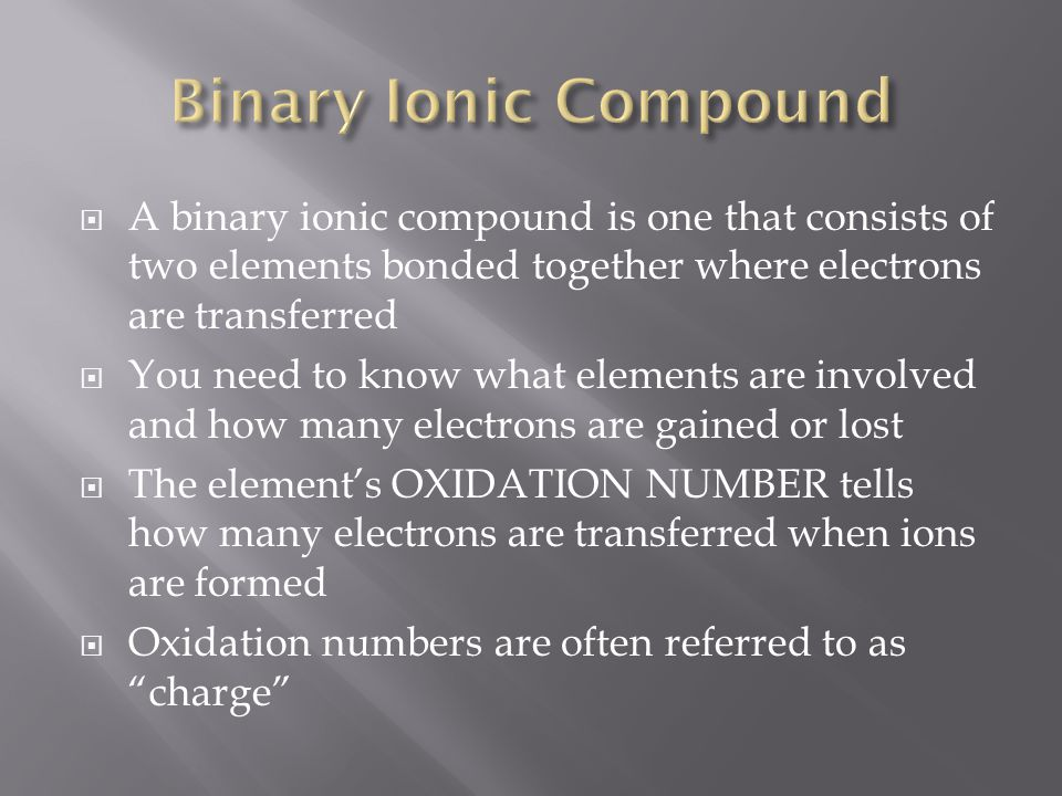 Binary Ionic Compound A binary ionic compound is one that consists of two elements bonded together where electrons are transferred.