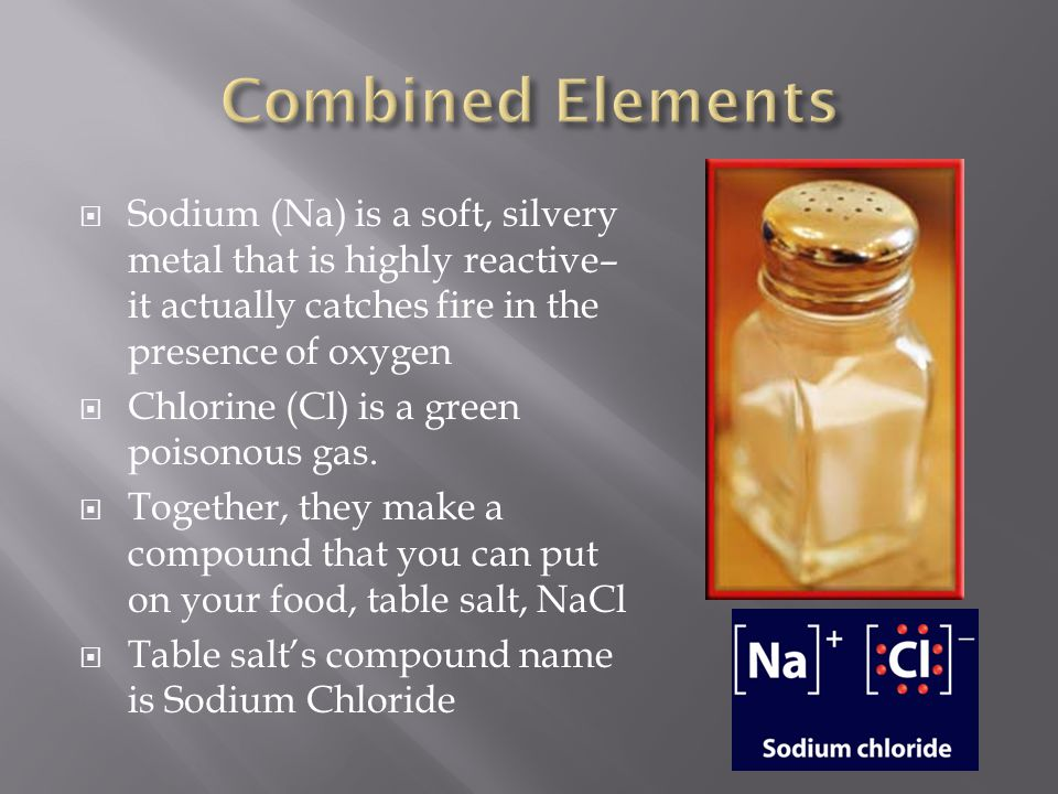 Combined Elements Sodium (Na) is a soft, silvery metal that is highly reactive– it actually catches fire in the presence of oxygen.