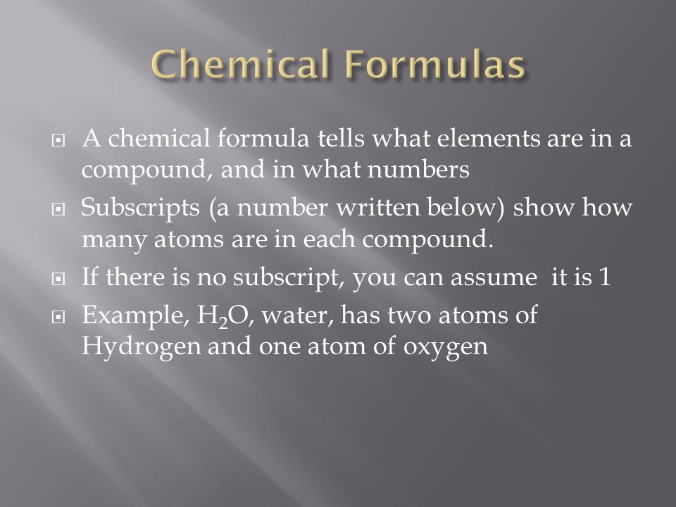 Chemical Formulas A chemical formula tells what elements are in a compound, and in what numbers.