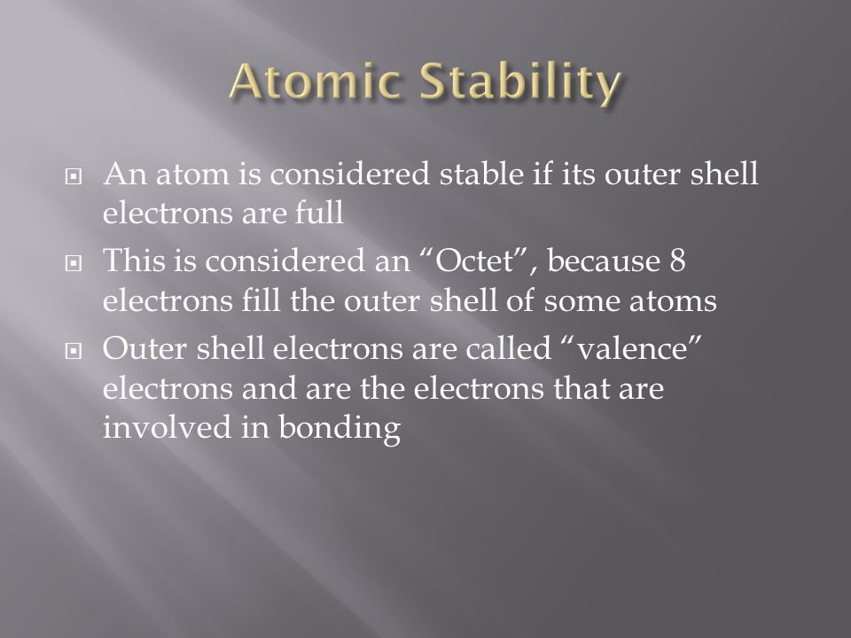 Atomic Stability An atom is considered stable if its outer shell electrons are full.
