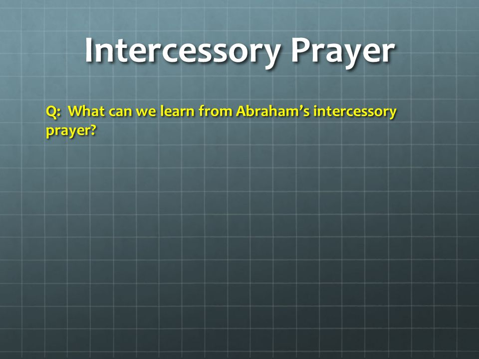 Intercessory Prayer Q: What can we learn from Abraham's intercessory prayer