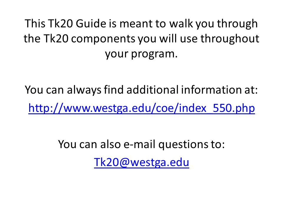 This Tk20 Guide is meant to walk you through the Tk20 components you will use throughout your program.