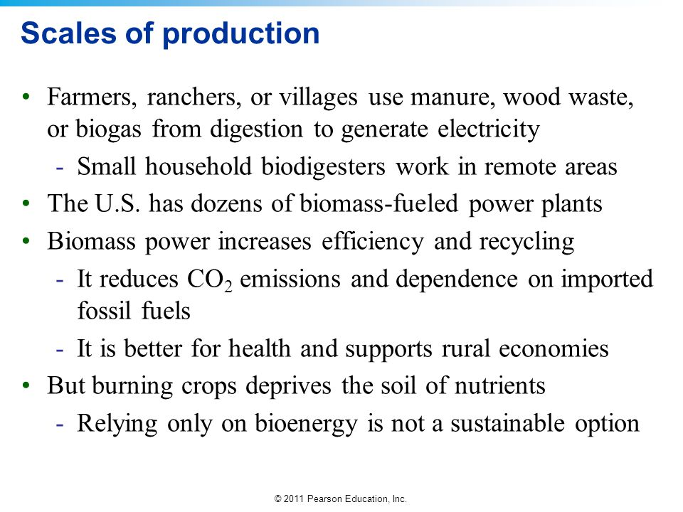 Scales of production Farmers, ranchers, or villages use manure, wood waste, or biogas from digestion to generate electricity.