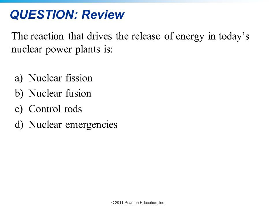QUESTION: Review The reaction that drives the release of energy in today's nuclear power plants is: