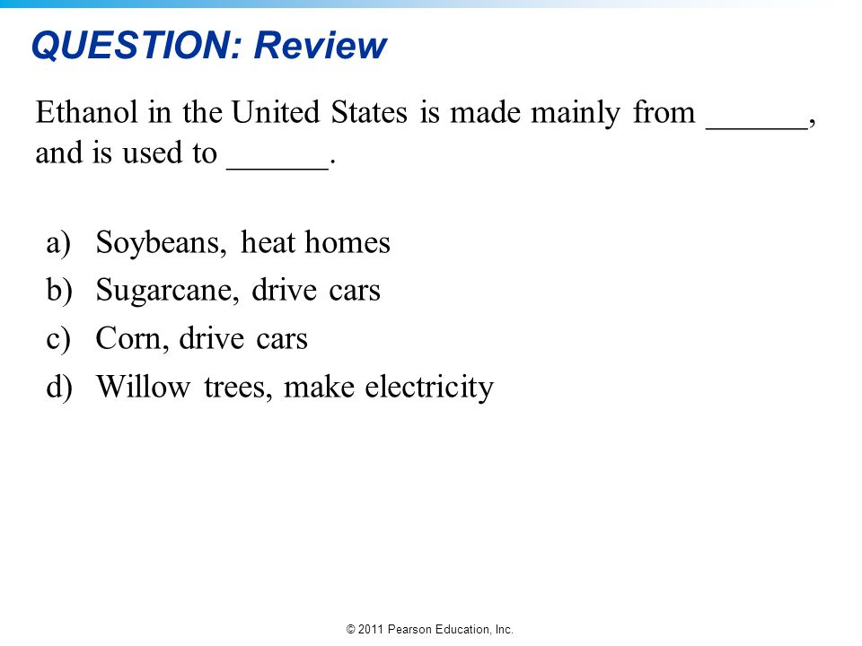 QUESTION: Review Ethanol in the United States is made mainly from ______, and is used to ______. Soybeans, heat homes.