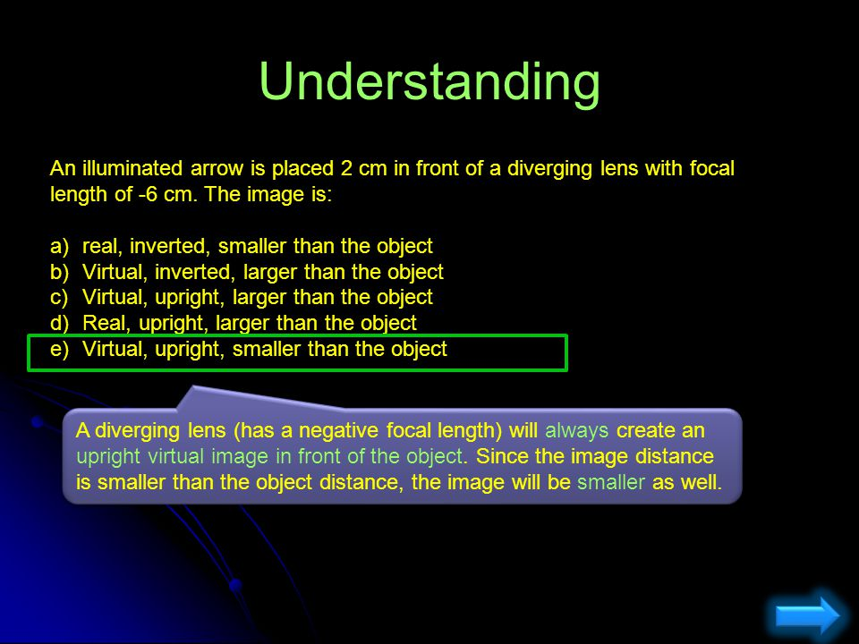 Understanding An illuminated arrow is placed 2 cm in front of a diverging lens with focal length of -6 cm. The image is: