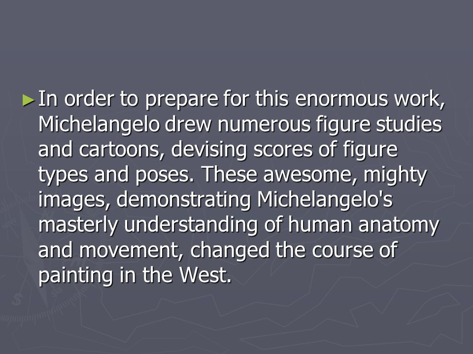 In order to prepare for this enormous work, Michelangelo drew numerous figure studies and cartoons, devising scores of figure types and poses.