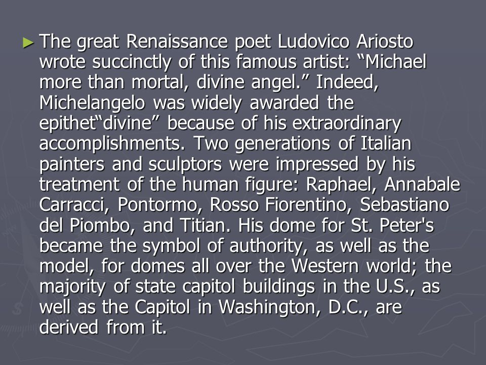 The great Renaissance poet Ludovico Ariosto wrote succinctly of this famous artist: Michael more than mortal, divine angel. Indeed, Michelangelo was widely awarded the epithet divine because of his extraordinary accomplishments.