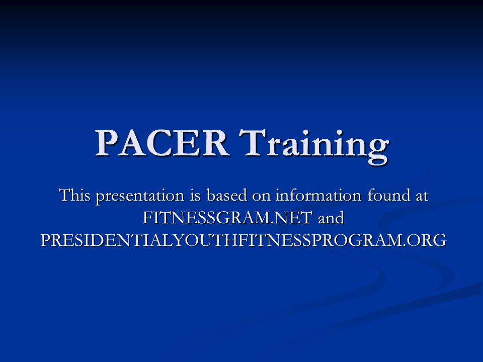 PACER Training This presentation is based on information found at FITNESSGRAM.NET and PRESIDENTIALYOUTHFITNESSPROGRAM.ORG.