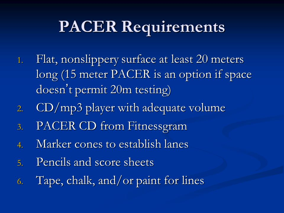 PACER Requirements Flat, nonslippery surface at least 20 meters long (15 meter PACER is an option if space doesn't permit 20m testing)