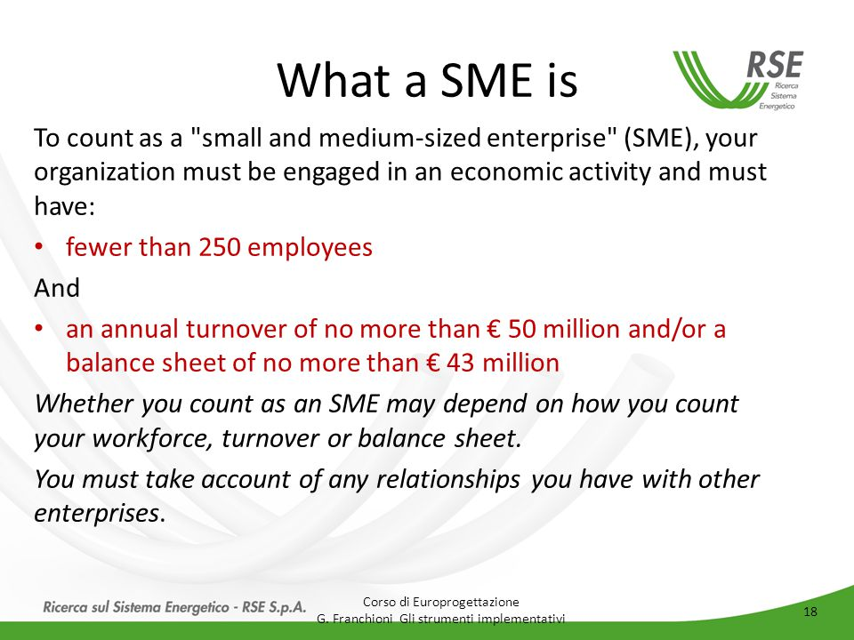 What a SME is To count as a small and medium-sized enterprise (SME), your organization must be engaged in an economic activity and must have: